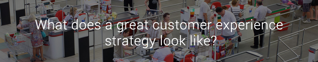 What does a great customer experience strategy look like?
