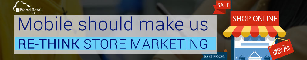 Mobile should make us re-think store marketing
