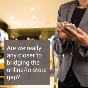 Are we really any closer to bridging the online/in-store gap?