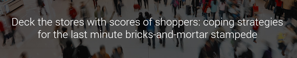 Deck the stores with scores of shoppers: coping strategies for the last minute bricks-and-mortar stampede