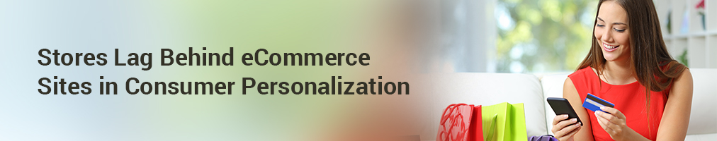 Stores Lag Behind eCommerce Sites in Consumer Personalization
