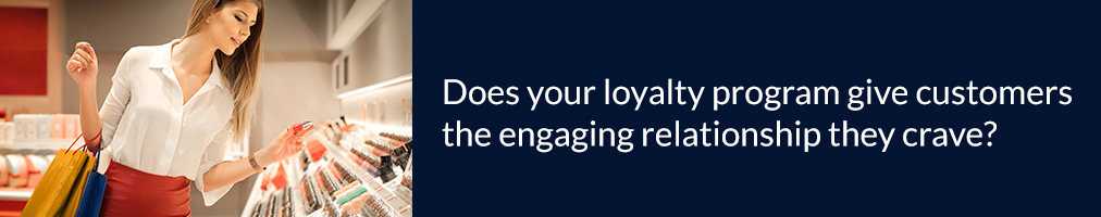 Does your loyalty program give customers the engaging relationship they crave