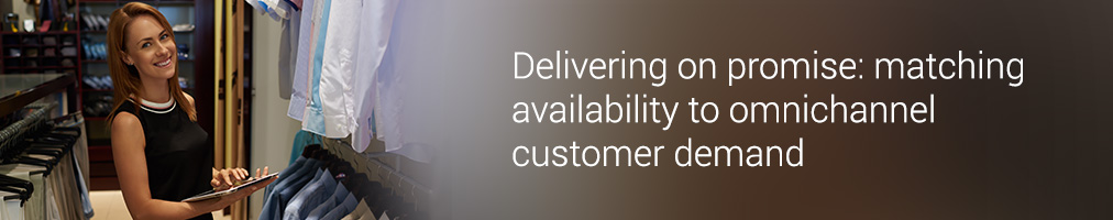 Delivering on promise: matching availability to omnichannel customer demand
